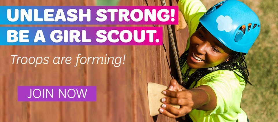 Unleash strong! Be a Girl Scout. Troops are forming. JOIN NOW